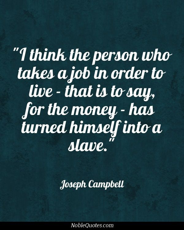 Joseph Campbell--Do it because you enjoy it and you have passion for it.  If it only brings you down, the money is not worth it.