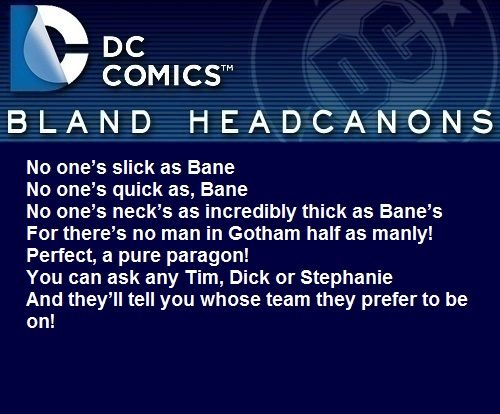 """"""" No one's slick as BaneNo one's quick as, BaneNo one's neck's as incredibly thick as Bane'sFor there's no man in Gotham half as manly!Perfect, a pure paragon!You can ask any Tim, Dick or StephanieAnd they'll tell you whose team they prefer to..."""