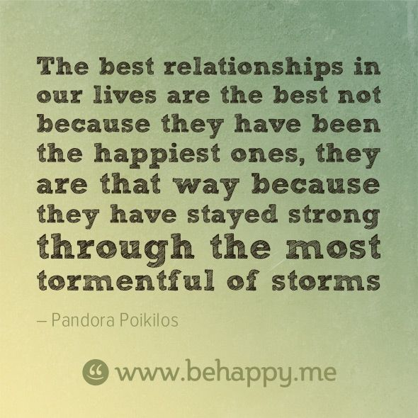 The best relationships in our lives are the best not because they have been the happiest ones, they are that way because they have stayed strong through the most tormentful of storms