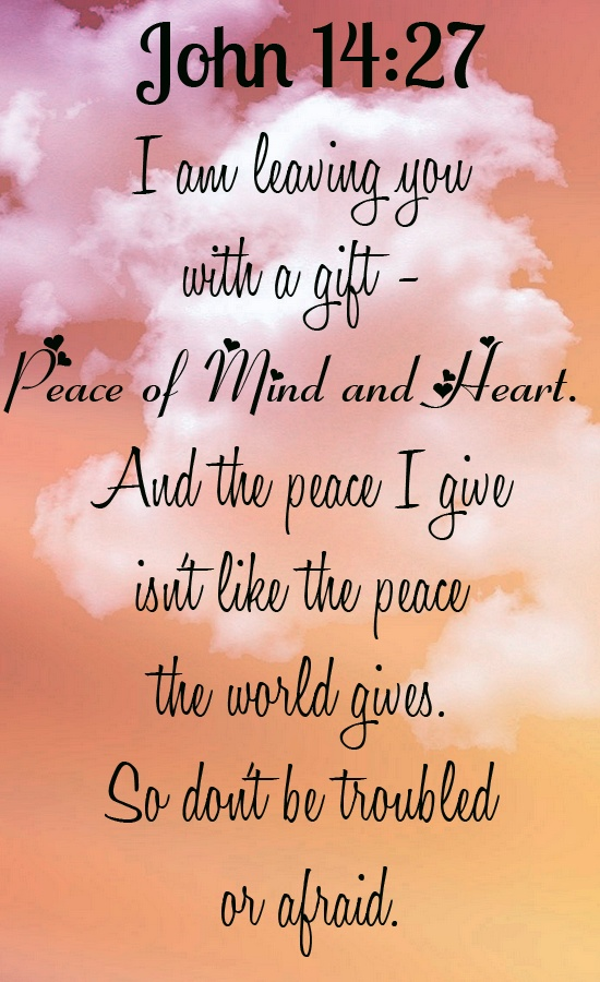 Bible Verse ♥♥♥ JOHN 14:27 I am leaving you with a gift - peace of mind and heart. And the peace I give isn't like the peace the world gives. So don't be troubled or afraid. ♥♥♥: