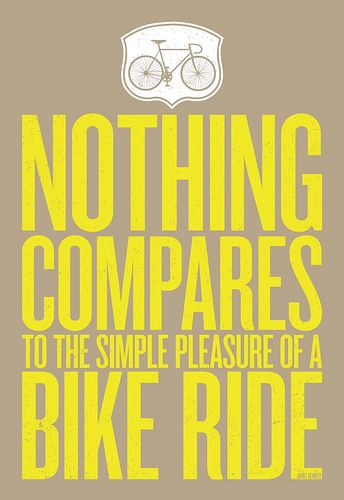 Nothing compares to the simple pleasure of a bike ride. The wind in your hair and you can go everywhere. Just biking and thinking and dreaming and on your way to nothing special. Cause that are the best rides, the ones that go nowhere in paticular!
