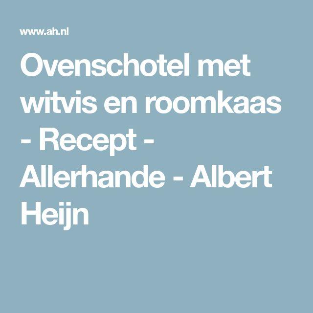 Ovenschotel met witvis en roomkaas - Recept - Allerhande - Albert Heijn