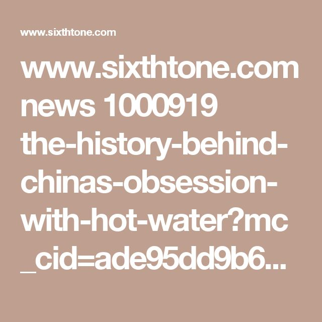 www.sixthtone.com news 1000919 the-history-behind-chinas-obsession-with-hot-water?mc_cid=ade95dd9b6&mc_eid=043754622c