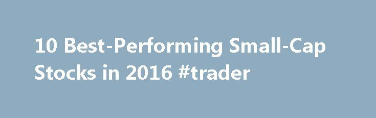 "10 Best-Performing Small-Cap Stocks in 2016 #trader http://stock.remmont.com/10-best-performing-small-cap-stocks-in-2016-trader/  medianet_width = ""300"";   medianet_height = ""600"";   medianet_crid = ""926360737"";   medianet_versionId = ""111299"";   (function() {       var isSSL = 'https:' == document.location.protocol;       var mnSrc = (isSSL ? 'https:' : 'http:') + '//contextual.media.net/nmedianet.js?cid=8CUFDP85S' + (isSSL ? '&https=1' : '');       document.write('');   })();10…"