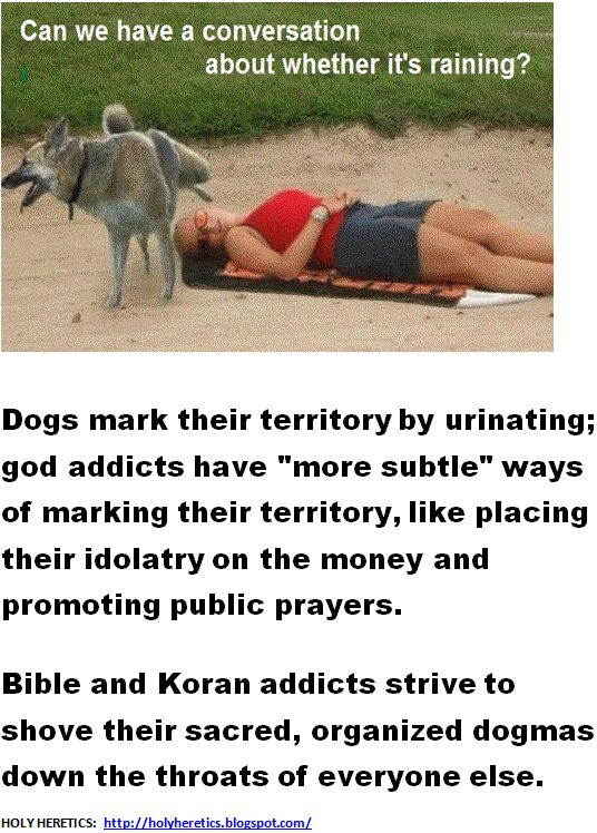 "Dogs mark their territory by urinating - god addicts have more subtle ways of marking their territory, like placing their idolatry on the money and promoting public prayers.  > > >   Don't pray in public - do it in the closet... Matthew 6:5 - ""When you pray, don't be like the hypocrites who love to pray publicly on street corners and in the synagogues where everyone can see them. I tell you the truth, that is all the reward they will ever get.""http://bible.cc/matthew/6-5.htm"