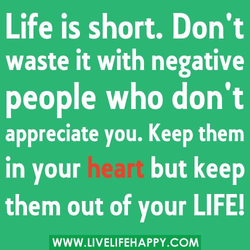 """""""Life is short. Don't waste it with negative people who don't appreciate you. Keep them in your heart but please KEEP them out of your LIFE!"""""""