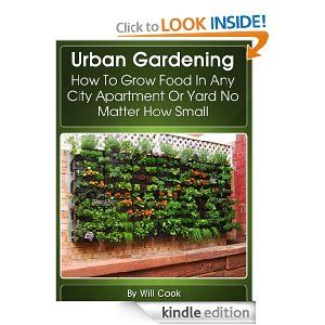 Urban Gardening: How To Grow Food In Any City Apartment Or Yard No Matter How Small (Growing Indoors, On Rooftop , Small Yards, Balcony Gardens, Planting In Containers, Aeroponic Gardening Systems)