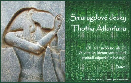 Smaragdové desky ..... Historie desek je zvláštní. Jejich starobylost se datuje přibližně na 36.000 let před Kristem. Psal je Thoth, atlantský Kněz-Král, který založil kolonii v starověkém Egyptě po potopení mateřské krajiny. Byl stavitelem Velké Pyramidy v Gíze, mylně připisované Cheopsovi.