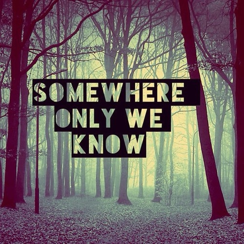 Somewhere only we know...