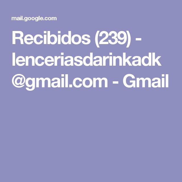 Recibidos (239) - lenceriasdarinkadk@gmail.com - Gmail