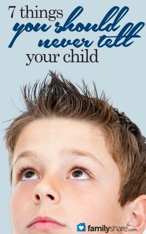 7 things you should never tell your child.