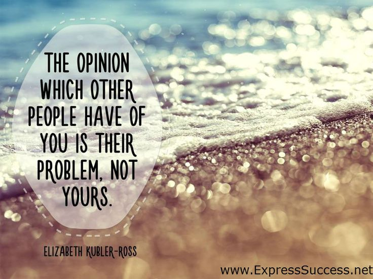 The opinion which other people have of you is their problem, not yours. ~Elizabeth Kubler-Ross #quotes #people