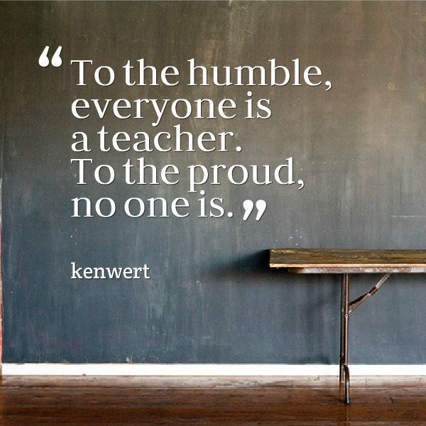 To The Humble, Everyone Is A Teacher. To The Proud, No One