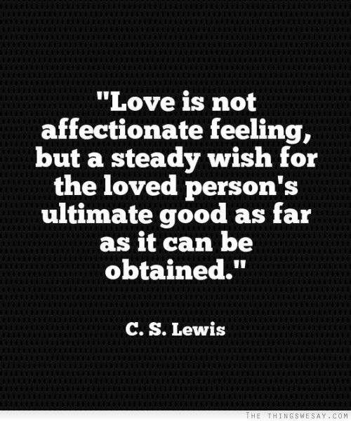 Love is not affectionate feeling but a steady wish for the loved person's ultimate good as far as it can be obtained