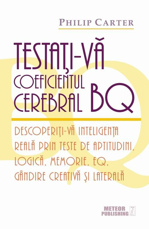 Testaţi-vă coeficientul cerebral BQ. Descoperiţi-vă inteligenţa reală prin teste de aptitudini, logică, memorie, EQ, gândire creativă şi laterală - Philip Carter