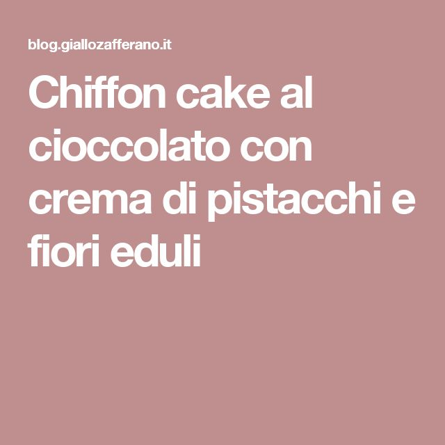 Chiffon cake al cioccolato con crema di pistacchi e fiori eduli