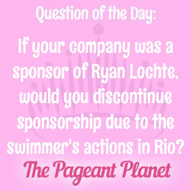 Today's Pageant Question of the Day is: If your company was a sponsor of Ryan Lochte, would you discontinue sponsorship due to the swimmer's actions in Rio?  Why this question was asked: Several companies have announced they are ending their partnerships with accomplished American swimmer Ryan Lochte after it was discovered he lied about being robbed at gunpoint while in Rio. (For more information: Ryan Lochte Owns Up to 'Overexaggerated' Robbery Story).  Click to read how some of our…