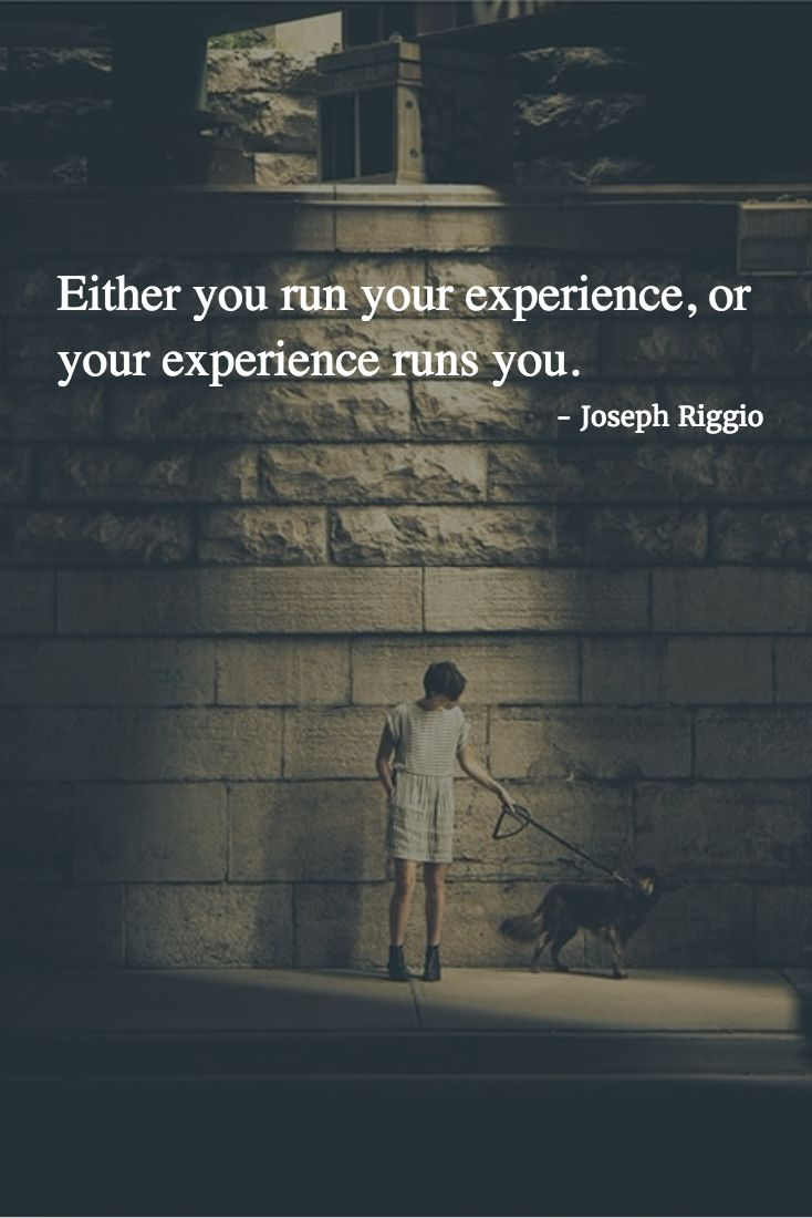 Either you run your experience, or your experience runs you.  Learn how to run your experience by using somatic metaphor! - http://www.slideshare.net/JosephRiggio/using-somatic-metaphors