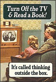 Turn off the TV and read a book. It's called thinking outside the box.