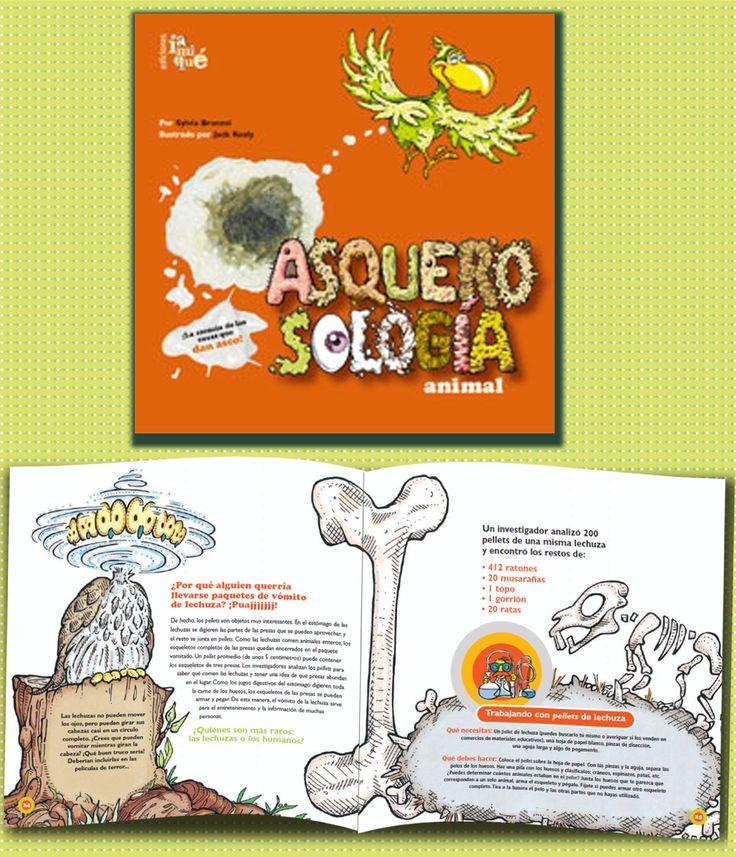 ASQUEROSOLOGÍA ANIMAL Un original paseo por el mundo animal donde se descubren seres muy curiosos y comportamientos muy extravagantes: sanguijuelas, engullidores de vómito, mascotas babosas y otros personajes horripilantes. Buen gusto, divertidísimas ilustraciones, excelente diseño y mucha rigurosidad científica. ...Autora: Sylvia Branzei - Ilustrador: Jack Keely. 84 páginas. A partir de 9 años.