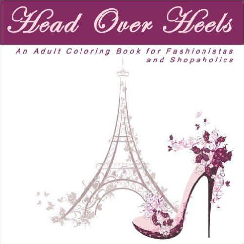 Head Over Heels: An Adult Coloring Book with Designs for Fashionistas and Shopaholics (High Fashion and High Heels Anti Stress Coloring Books) Paperback – October 16, 2016