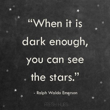 """When it is dark enough, you can see the stars."" ~Ralph Waldo Emerson"
