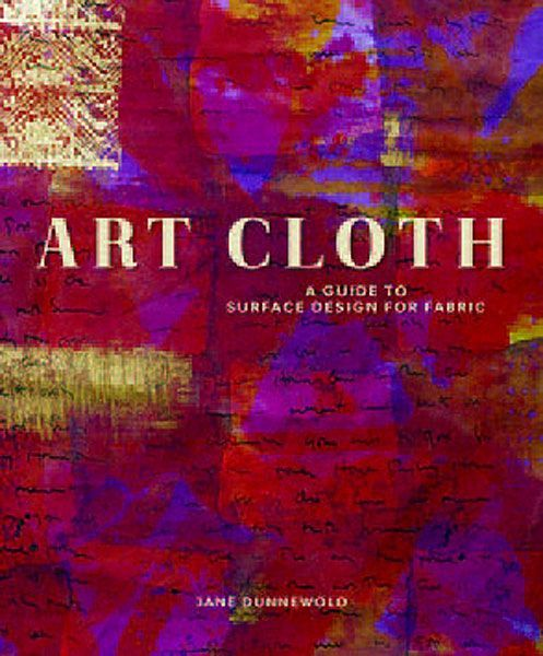 Art Cloth, Guide to Surface Design for Fabric - Jane Dunnewold..invaluable