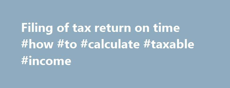 Filing of tax return on time #how #to #calculate #taxable #income http://incom.remmont.com/filing-of-tax-return-on-time-how-to-calculate-taxable-income/  #filing tax returns # Filing of tax return on time Individuals Tax Returns for 2015/16 have been issued on 3 May 2016. Taxpayers are required to complete and send the tax return back to the Inland Revenue Department (IRD) within 1 month from the date of issue of the return (i.e. on or before 3 Continue Reading