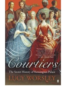 Courtiers: The Secret History of Kensington Palace by Lucy Worsley- loosely based on the unusual portraits of below stairs members of Kensington Palace painted around the main staircase of the palace