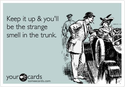 keep it up & you'll be the strange smell in the trunk