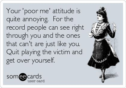 Your 'poor me' attitude is quite annoying.  For the record people can see right through you and the ones that can't are just like you.  Quit pla
