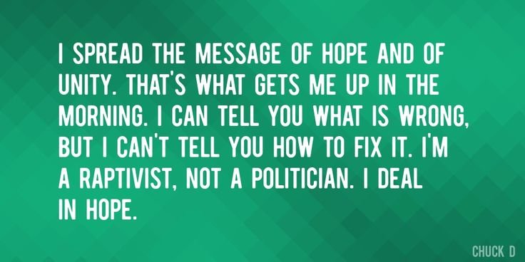 Quote by Chuck D => I spread the message of hope and of unity. That's what gets me up in the morning. I can tell you what is wrong, but I can't tell you how to fix it. I'm a raptivist, not a politician. I deal in hope.
