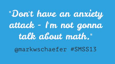"""One of the funniest Mark W. Schaefer quote from Social Media Success Summit 2013: """"Don't have an anxiety attach - I'm not gonna talk about math."""" #smss13"""