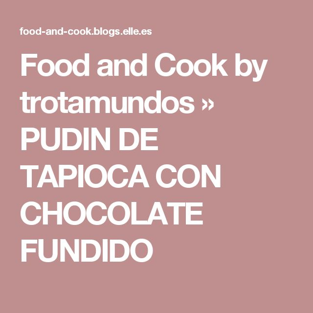 Food and Cook by trotamundos » PUDIN DE TAPIOCA CON CHOCOLATE FUNDIDO