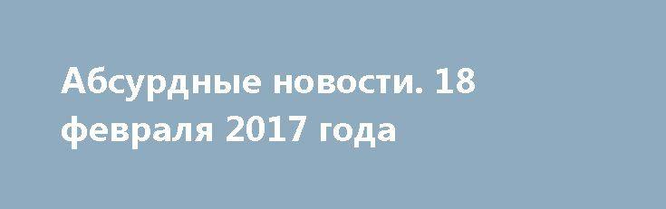 Абсурдные новости. 18 февраля 2017 года http://rusdozor.ru/2017/02/19/absurdnye-novosti-18-fevralya-2017-goda/  Добрый вечер! День уже прошел, а это значит, что мы имеем полное право обсудить его итоги и последствия. Коротко и ненавязчиво. Начнем? Первое место. Самые страшные люди – фанатики. И не важно, религиозные ли это фанатики или просто ярые последователи ...