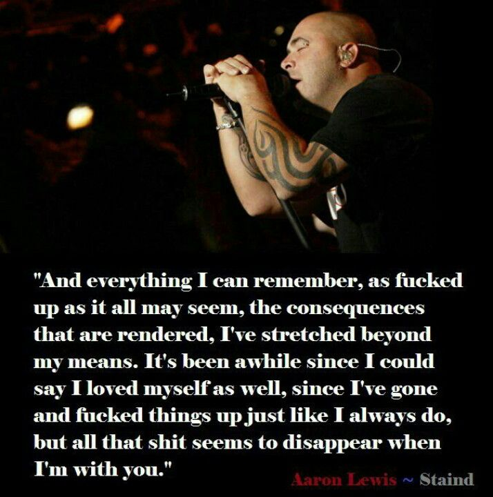 Staind. This will always remind me of someone from my past. And not the one that a particular dumb ass may think.