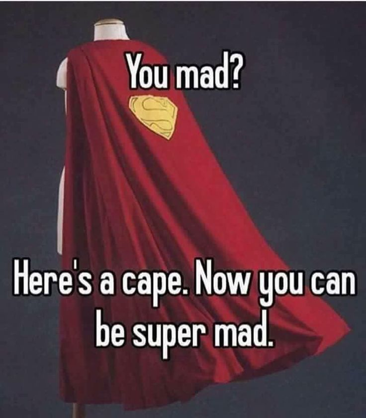 You mad?  Here's a cape.  Now you can be super mad.
