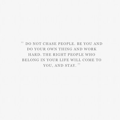 """""""Do not chase people. Be you and do your own thing and work hard. The right people who belong in your life will come to you and stay."""" #quote #truth"""