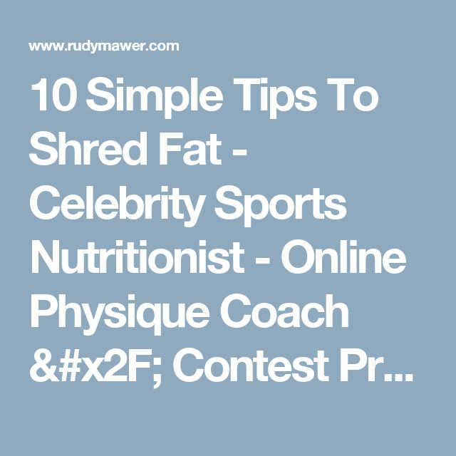 10 Simple Tips To Shred Fat - Celebrity Sports Nutritionist - Online Physique Coach / Contest Prep - Online Personal Training - Rudy Mawer | Scientific Physique Coaching, Sports Nutrition, Elite Online Personal Trainer