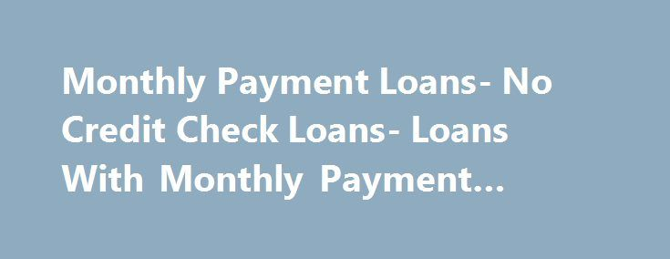 Monthly Payment Loans- No Credit Check Loans- Loans With Monthly Payment #student #aid http://loan.remmont.com/monthly-payment-loans-no-credit-check-loans-loans-with-monthly-payment-student-aid/  #loan no credit check # Monthly Payment Loans Are you looking out for some external financial help to pull off all your financial hassles? Well, we at Loans With Monthly Payments have a perfect solution for you in the form of monthly payment loans. Monthly payment loans will provide you required…