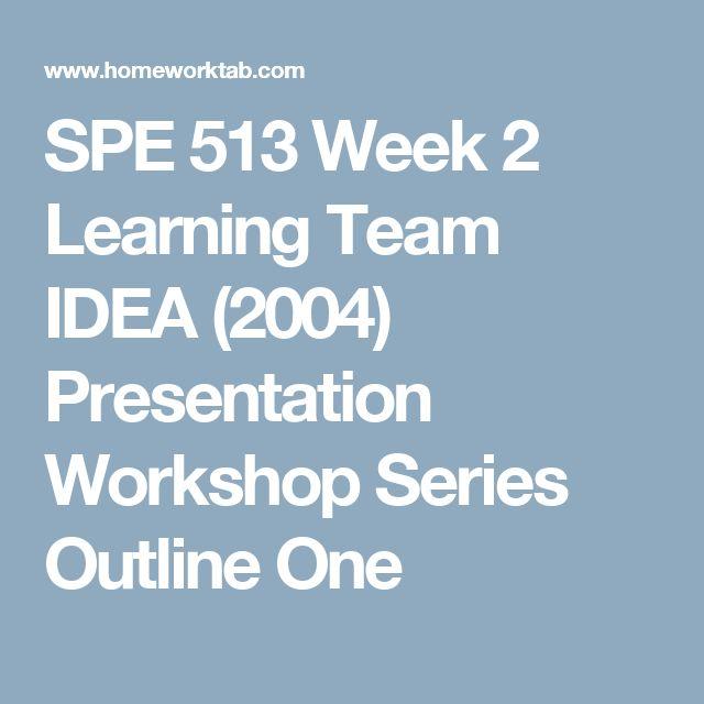 SPE 513 Week 2 Learning Team IDEA (2004) Presentation Workshop Series Outline One