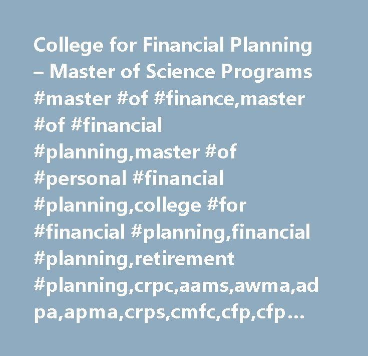 College for Financial Planning – Master of Science Programs #master #of #finance,master #of #financial #planning,master #of #personal #financial #planning,college #for #financial #planning,financial #planning,retirement #planning,crpc,aams,awma,adpa,apma,crps,cmfc,cfp,cfp #review,finra #series,cfp #exam #prep,cfp #test #dates…