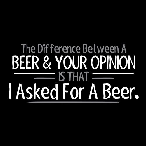 The Difference Between Beer & Your Opinion Is That I Asked For A Beer T-Shirt