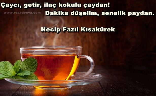 Çaycı, getir, ilaç kokulu çaydan! Dakika düşelim, senelik paydan… Necip Fazıl Kısakürek http://www.resadonya.com/cay-ile-ilgili-resimli-sozler/