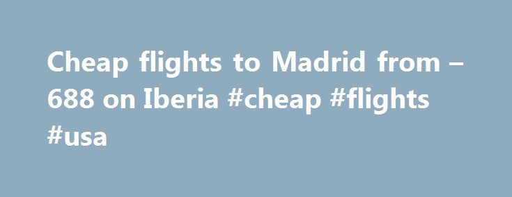 Cheap flights to Madrid from – 688 on Iberia #cheap #flights #usa http://cheap.remmont.com/cheap-flights-to-madrid-from-688-on-iberia-cheap-flights-usa/  #cheap flights to madrid # Cheap flights to Madrid (MAD) Flight offers to Madrid (MAD) Flights from New York to Madrid leaving on 2 November and returning on 14 November from 688 outbound and return Flights from Philadelphia to Madrid leaving on 14 December and returning on 26 December from 700 outbound and return Flights…