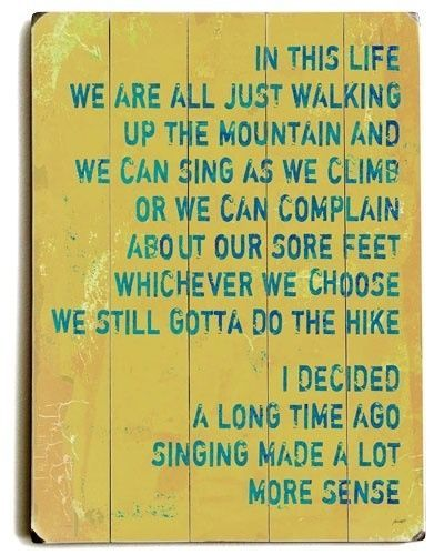 It is what we make of it -  In this life we are all just walking up the mountain and we can sing as we climb or we can complain about our sore feet.  Whichever we choose, we still gotta do the hike.  I decided a long time ago singing made a lot more sense.
