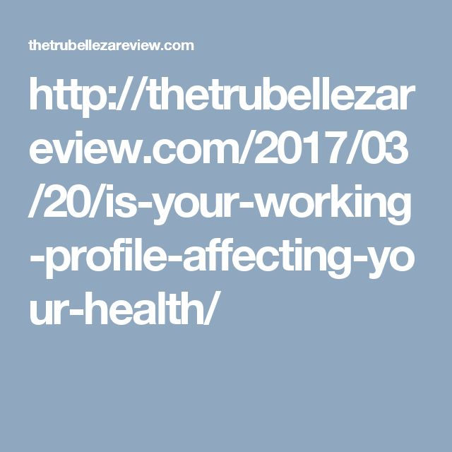 http://thetrubellezareview.com/2017/03/20/is-your-working-profile-affecting-your-health/