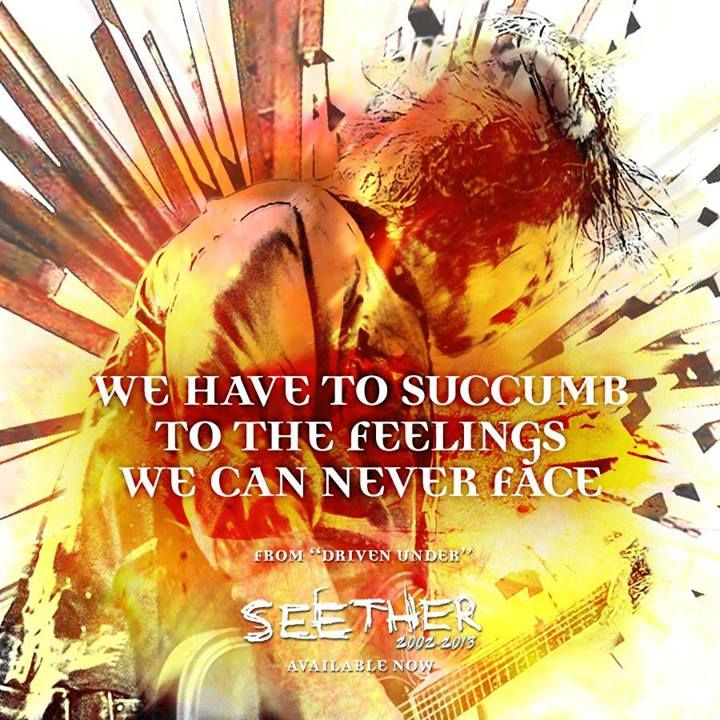 """""""We have to succumb to the feelings we can never face"""" -- Seether, Driven Under"""