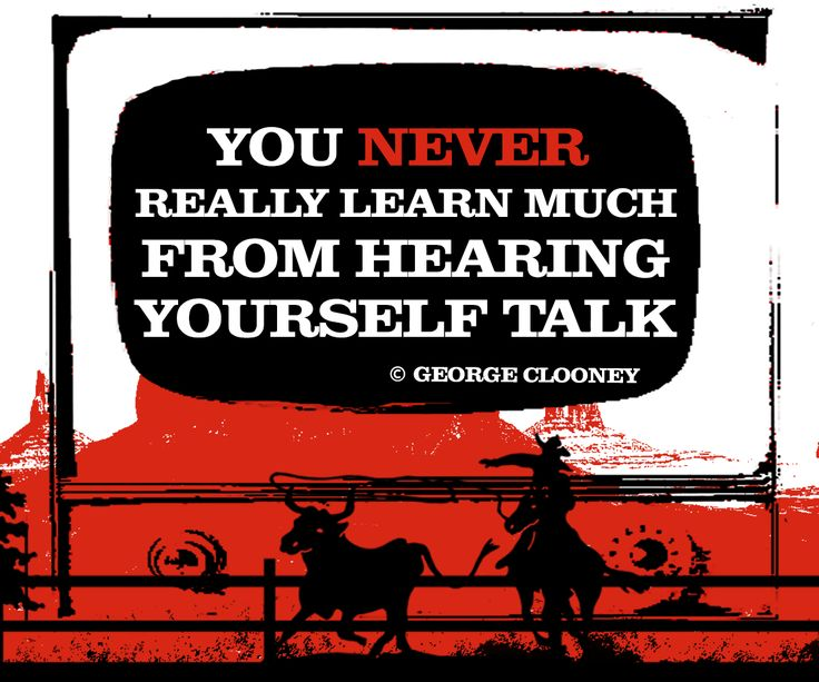 You never really learn much from hearing yourself talk. - George Clooney