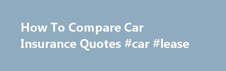 How To Compare Car Insurance Quotes #car #lease http://insurance.nef2.com/how-to-compare-car-insurance-quotes-car-lease/  #compare insurance quotes # How To Compare Car Insurance Quotes Wednesday, January 09, 2013 3:19:27 PM Auto insurance is a mandatory requirement in the insurance laws of most states today and this is one outlay that you can't brush off... Read more
